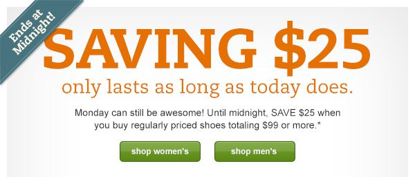 Ends at Midnight! SAVING $25 only lasts as long as today does. Monday can still be awesome! Until midnight, SAVE $25 when you buy regularly priced shoes totaling $99 or more.*