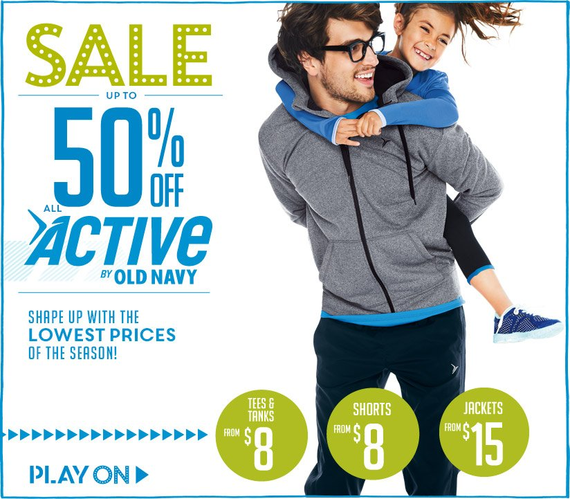 SALE   UP TO 50% OFF ALL ACTIVE BY OLD NAVY   SHAPE UP WITH THE LOWEST PRICES OF THE SEASON!   PLAY ON