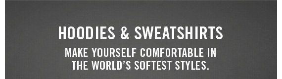 HOODIES & SWEATSHIRTS MAKE YOURSELF COMFORTABLE IN THE WORLD'S SOFTEST STYLES.