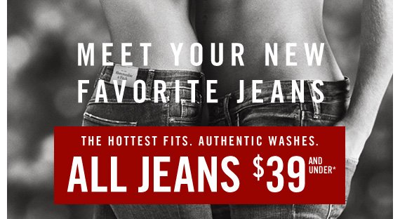 MEET YOUR NEW FAVORITE JEANS THE HOTTEST FITS. AUTHENTIC WASHES. ALL JEANS $39 AND UNDER*