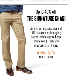 Up to 40% off the signature khaki An instant classic, made of 100% cotton with staying power technology to keep you looking fresh and pressed at all times.