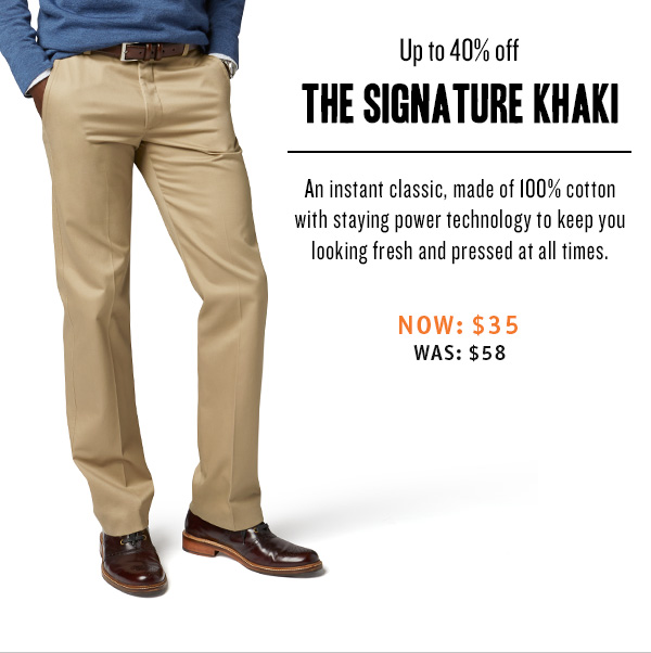 Up to 40% off the signature khaki An instant classic, made of 100% cotton with staying power technology to keep you looking fresh and pressed at all times. Now: $35 was: $58