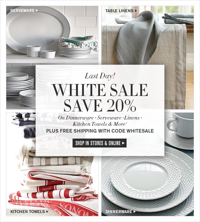 Last Day! - WHITE SALE - SAVE 20% - On Dinnerware • Serveware • Linens • Kitchen Towels & More* - PLUS FREE SHIPPING WITH CODE WHITESALE - SHOP IN STORES & ONLINE