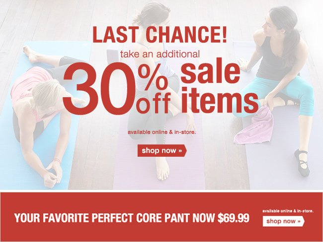 LAST CHANCE! take an additional 30% off sale items - available online & in-store. shop now.