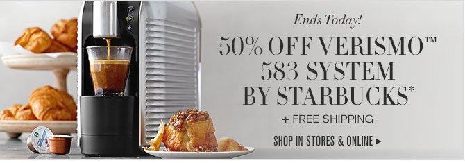 Ends Today! - 50% OFF VERISMO™ 583 SYSTEM BY STARBUCKS* + FREE SHIPPING - SHOP IN STORES & ONLINE