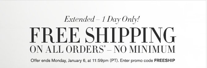 Extended – 1 Day Only! - FREE SHIPPING ON ALL ORDERS* – NO MINIMUM - OFFER ENDS MONDAY, JANUARY 6, AT 11:59PM (PT). ENTER PROMO CODE FREESHIP