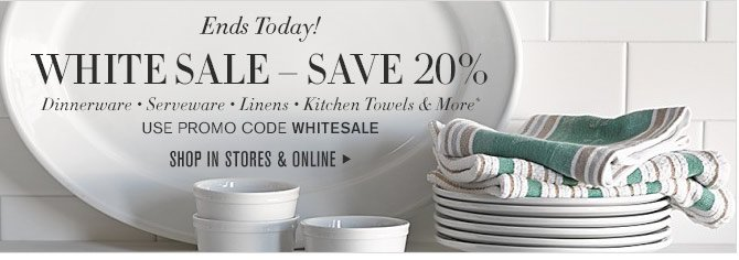 Ends Today! - WHITE SALE – SAVE 20% - Dinnerware • Serveware • Linens • Kitchen Towels & More* - USE PROMO CODE WHITESALE - SHOP IN STORES & ONLINE