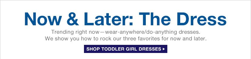 Now & Later: The Dress | SHOP TODDLER GIRL DRESSES