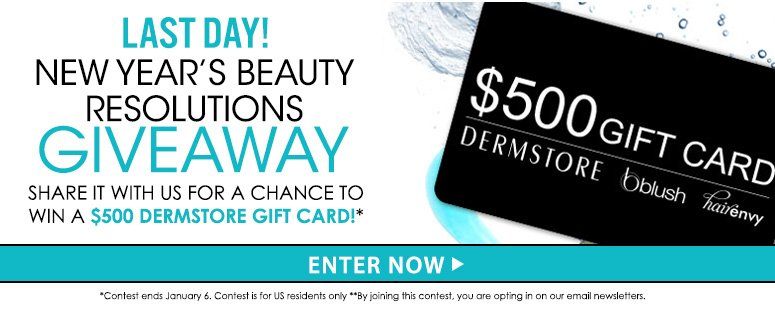 Last Day New Year's Beauty Resolutions GiveawayShare with us your New Year's resolution for 2014 and you could receive a $500 DermStore Gift Card!**Contest ends January 6.Enter Now>>