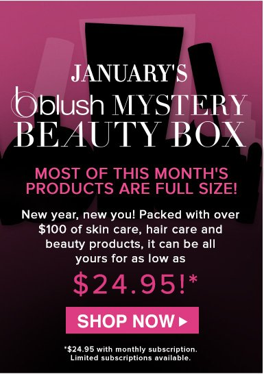 ReminderJanuary's blush Mystery Beauty BoxNew year, new you! Packed with over $100 of skin care, hair care and beauty products, it can be all yours for as low as $24.95!**$24.95 with monthly subscription. Limited subscriptions available. Shop Now>>