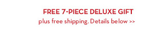FREE 7-PIECE DELUXE GIFT plus free shipping. Details below.