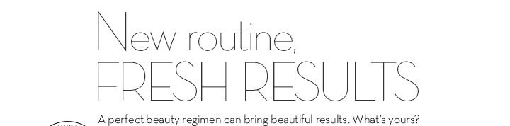 New routine, FRESH RESULTS. A perfect beauty regimen can bring beautiful results. What's yours?