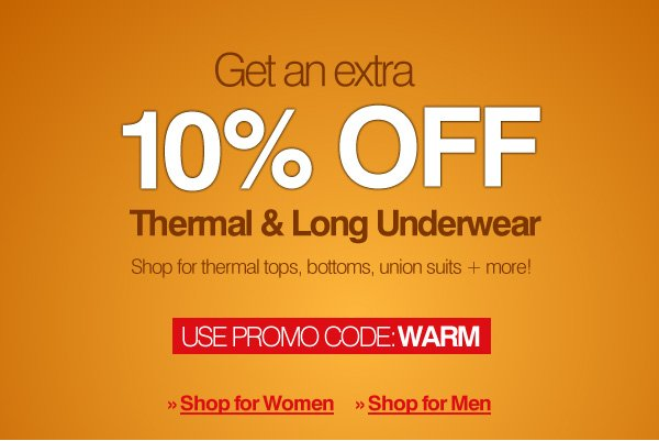 Get an additional 10% Off All Thermal & Long Underwear - Enter Promo Code: WARM  (expires 1/9/14 11:59PM EST) - Click here to shop