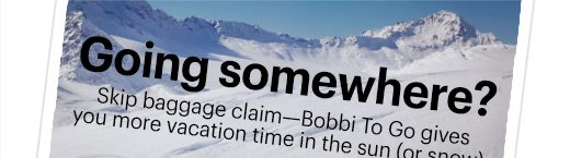 Going somewhere?Skip baggage claim—Bobbi To Go gives you more vacation time in the sun (or snow).