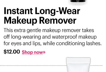 Instant Long-Wear Makeup Remover, $12 This extra gentle makeup remover takes off long-wearing and waterproof makeup for eyes and lips, while conditioning lashes. Shop Now