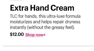 Extra Hand Cream, $12 TLC for hands, this ultra-luxe formula moisturizes and helps repair dryness instantly (without the greasy feel). Shop Now