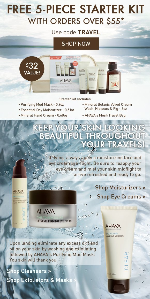 Free 5-piece starter kit With orders over $55* $32 value! Use code TRAVEL Shop Now Keep you skin looking beautiful throughout your travels! If flying always apply a moisturizing face and eye cream pre-flight. Be sure to reapply your eye cream and mist your skin midflight to arrive refreshed and ready to go. Shop Moisturizers Shop Eye Creams Upon landing eliminate any excess dirt and oil on your skin by washing and exfoliating followed by AHAVA's Purifying Mud Mask. You skin will thank you. Shop Cleansers Shop Exfoliators & Masks