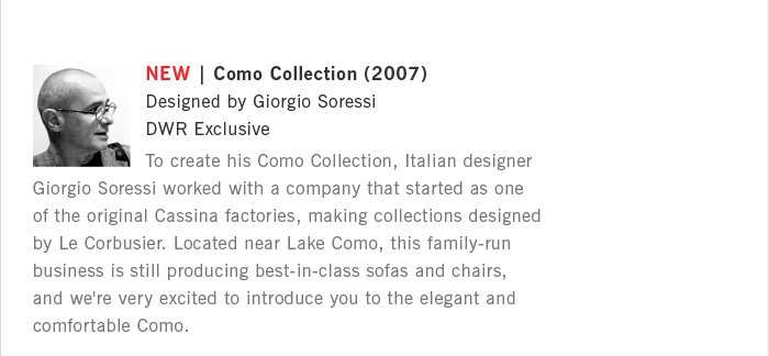 NEW | Como Collection (2007) Designed by Giorgio Soressi DWR Exclusive To create his Como Collection, Italian designer Giorgio Soressi worked with a company that started as one of the original Cassina factories, making collections designed by Le Corbusier. Located near Lake Como, this family-run business is still producing best-in-class sofas and chairs, and we're very excited to introduce you to the elegant and comfortable Como.