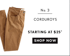 No. 3  CORDUROYS STARTING AT $25* SHOP NOW