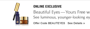 ONLINE EXCLUSIVE Beautiful Eyes–Yours Free with any purchase* See luminous, younger-looking eyes with 2 best sellers to complete your look. Offer Code BEAUTEYES     SEE DETAILS »