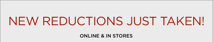 NEW REDUCTIONS JUST TAKEN! ONLINE & IN STORES
