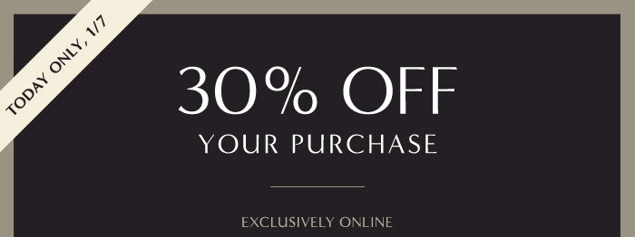 TODAY ONLY, 1/7 | 30% OFF YOUR PURCHASE | EXCLUSIVELY ONLINE