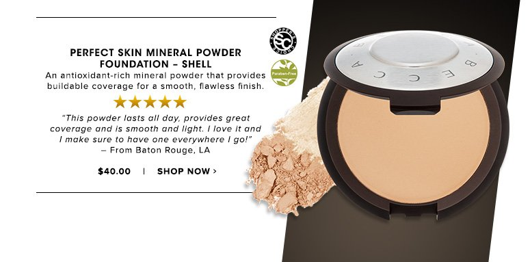 """Shopper's Choice. 5 Stars Perfect Skin Mineral Powder Foundation – Shell An antioxidant-rich mineral powder that provides buildable coverage for a smooth, flawless finish.""""This powder lasts all day, provides great coverage and is smooth and light. I love it and I make sure to have one everywhere I go!"""" – From Baton Rouge, LA$40.00Shop Now>>"""