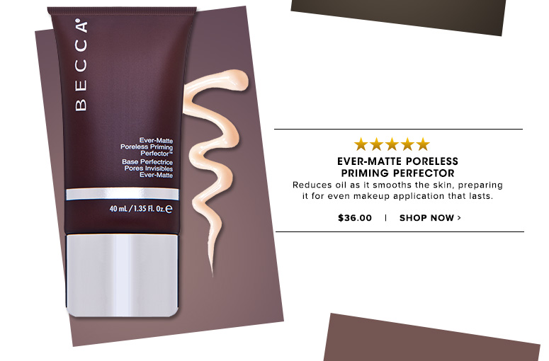 Ever-Matte Poreless Priming PerfectorReduces oil as it smooths the skin, preparing it for even makeup application that lasts. $36.00Shop Now>>