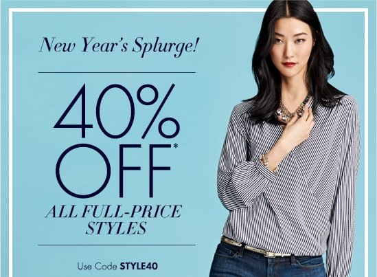 New Year's Splurge!   40% OFF*  All Full–Price Styles  Use Code STYLE40