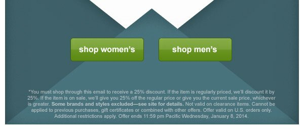You must shop through this email to receive a 25% discount. If the item is regularly priced, we'll discount it by 25%. If the item is on sale, we'll give you 25% off the regular price or give you the current sale price, whichever is greater. Some brands and styles excluded-see site for details. Not valid on clearance items. Cannot be applied to previous purchases, gift certificates or combined with other offers. Offer valid on U.S. orders only. Additional restrictions apply. Offer ends 11:59 pm  Pacific Wednesday, January 8, 2014.