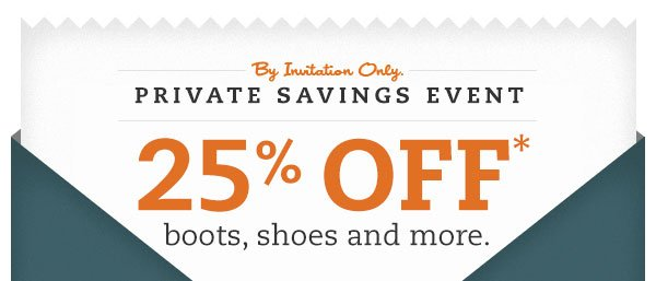 By invitation only. Private Savings Event. 25% OFF* boots, shoes and more.