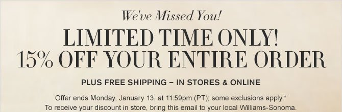 We've Missed You! - LIMITED TIME ONLY! - 15% OFF YOUR ENTIRE ORDER - PLUS FREE SHIPPING - IN STORES & ONLINE - Offer ends Monday, January 13, at 11:59pm (PT); some exclusions apply.* To receive your discount in store, bring this email to your local Williams-Sonoma.