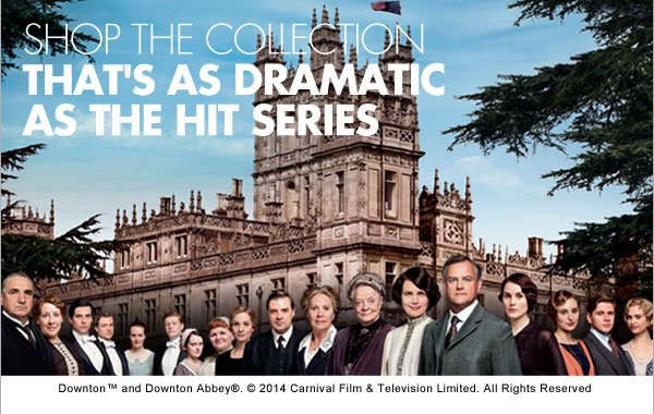 SHOP THE COLLECTION THAT'S AS DRAMATIC AS THE HIT SERIES  Downton™ and Downton Abbey®. ©2014 Carnival Film & Television Limited. All Rights Reserved.