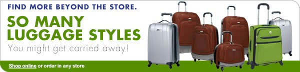 FIND MORE BEYOND THE STORE. SO MANY LUGGAGE STYLES You might get carried away! Shop online or order in any store
