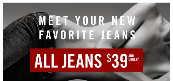 MEET YOUR NEW FAVORITE JEANS ALL JEANS $39 AND UNDER*