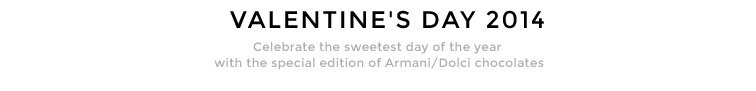 VALENTINE'S DAY 2014 - Celebrate the sweetest day of the year with the special edition of Armani/Dolci chocolates