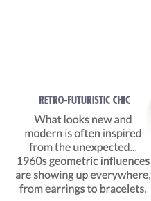 Retro-Futuristic Chic - What looks new and modern is often inspired from the unexpected... 1960s geometric influences are showing up everywhere, from earrings to bracelets.