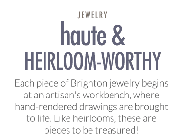 Haute & Heirloom-Worthy - Each piece of Brighton jewelry begins at an artisan's workbench, where hand-rendered drawings are brought to life. Like heirlooms, these are pieces to be treasured!