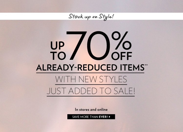 In stores and online Stock up on Style! Up to 70% off already-reduced items** With new styles just added to sale!