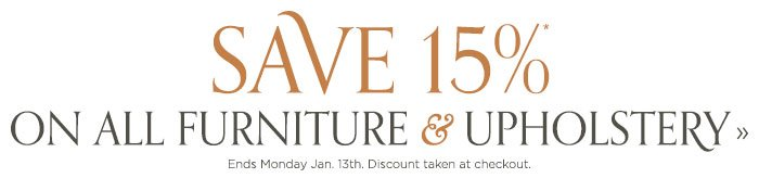 Save 15% on Furniture and Upholstery. Ends Monday, Jan. 13th. Discount taken at checkout