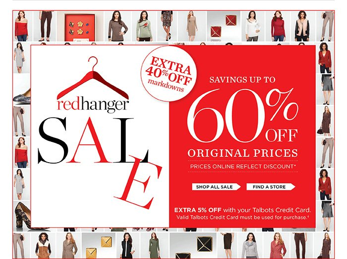 Red Hanger Sale. Extra 40% off markdowns. Savings up to 60% off original prices. Prices online reflect discount. Extra 5% off with your Talbots Credit Card. Valid Talbots Credit Card must be used for purchase. Shop all Sale or Find a Store.