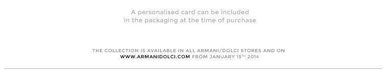 A personalised card can be included in the packaging at the time of purchase - The collection is available in all Armani/Dolci stores and on www.armanidolci.com from January 15th 2014