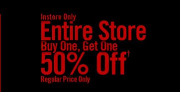 INSTORE ONLY - ENTIRE STORE BUY ONE, GET ONE 50% OFF***