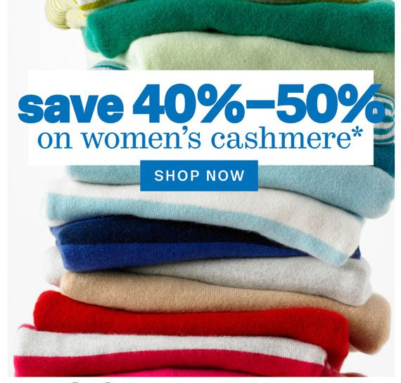 Save 40%-50% on Women's cashmere*. Shop Now