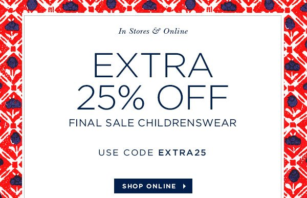 Enjoy free ground shipping on domestic orders In Stores & Online EXTRA 25% OFF FINAL SALE CHILDRENSWEAR USE CODE EXTRA25 SHOP ONLINE