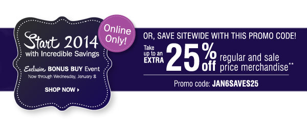 Exclusive BONUS BUY Event Now through  Wednesday, January 8 Start 2014 with Incredible Savings OR Save up to  25% off regular and sale price merchandise** Promo code: JAN6SAVES25  Shop now