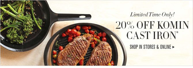Limited Time Only! - 20% OFF KOMIN CAST IRON* - SHOP IN STORES & ONLINE