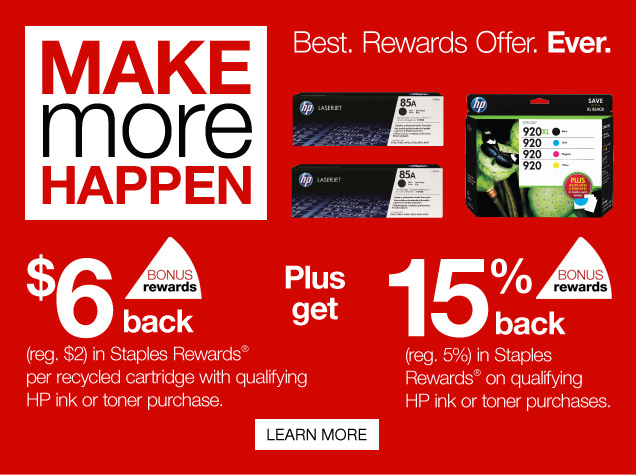 Make  more happen. Best. Rewards Offer. Ever.   bonus rewards. $6 back, reg.  $2, in Staples Rewards per recycled cartridge with qualifying HP ink or  toner purchase.  Plus get 15% back, Reg. 5%, in Staples Rewards on  qualifying HP ink or toner purchases. Learn more.