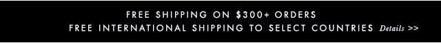 FREE SHIPINGON $300+ ORDERS | FREE INTERNATIONAL SHIPPING TO SELECT COUNTRIES | Details »