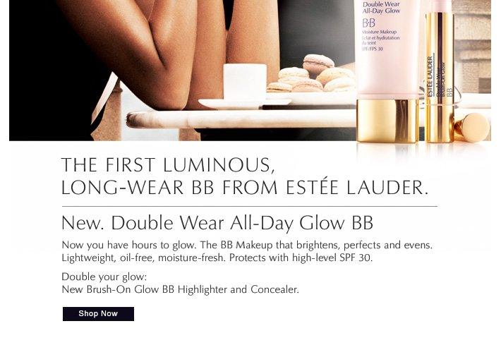 The first luminous, long-wear BB from Estée Lauder.  New. Double Wear All-Day Glow BB  Now you have hours to glow.  The BB Makeup that brightens, perfects and evens. Lightweight,  oil-free, moisture-fresh. Protects  with high-level SPF 30.   Double your glow: New Brush-On Glow BB Highlighter and Concealer.    Shop Now »